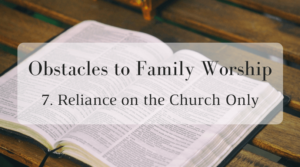 Obstacles to Family Worship: 7. Reliance on the Church Only