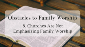 Obstacles to Family Worship: 8. Churches Are Not Emphasizing Family Worship