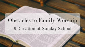 Obstacles to Family Worship: 9. Creation of Sunday School