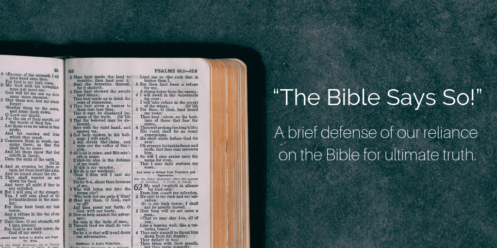 """The Bible Says So!"": A brief defense of our reliance on the Bible for ultimate truth."
