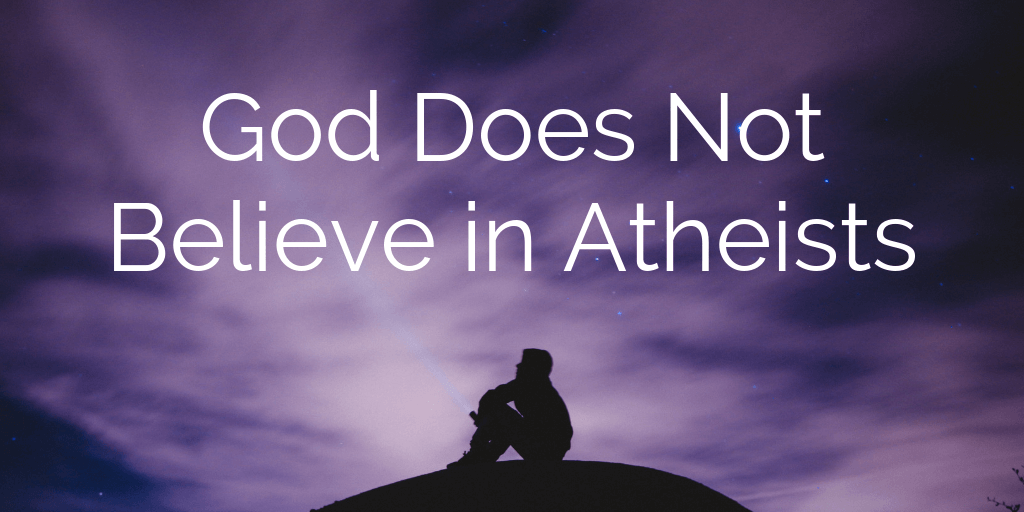God Does Not Believe in Atheists