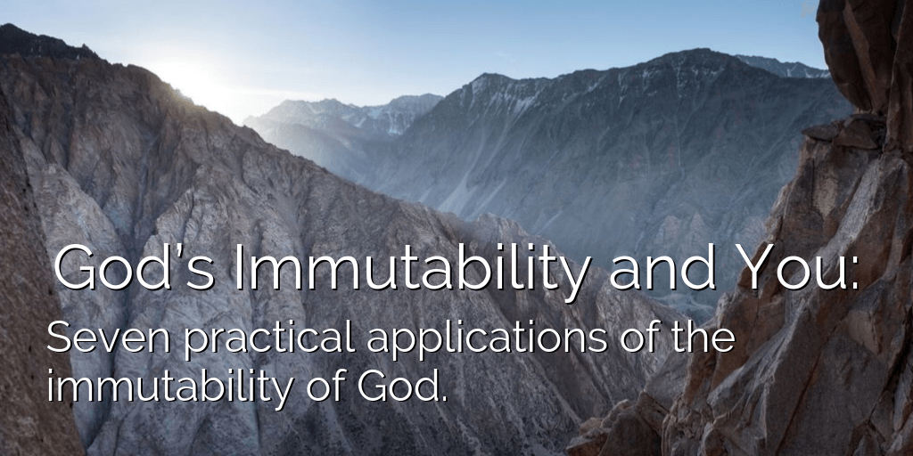 God's Immutability and You: Seven practical applications of the immutability of God.